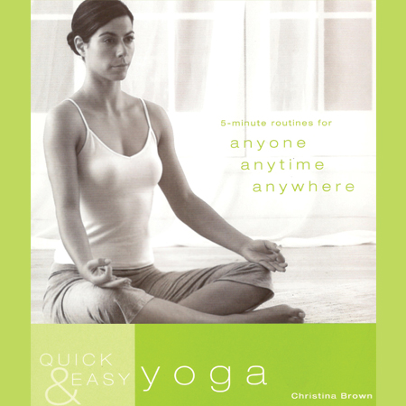 Quick & Easy Yoga: 5 Minute Routines for Anyone, Anytime, Anywhere
